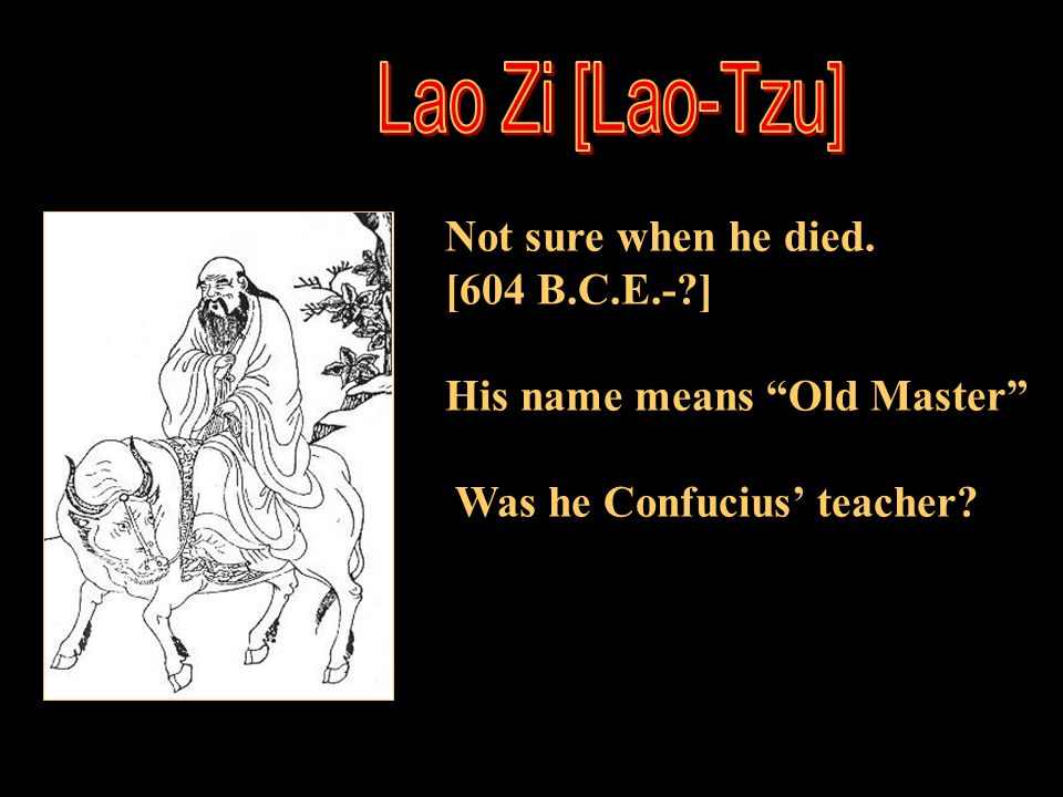 Lao Zi [Lao-Tzu] Not sure when he died. [604 B.C.E.- ]